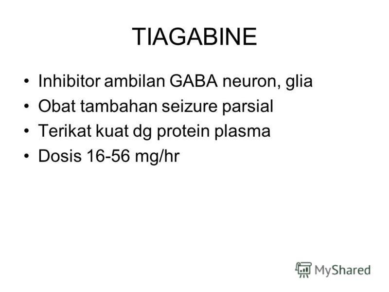 TIAGABINE Inhibitor ambilan GABA neuron, glia Obat tambahan seizure parsial Terikat kuat dg protein plasma Dosis 16-56 mg/hr