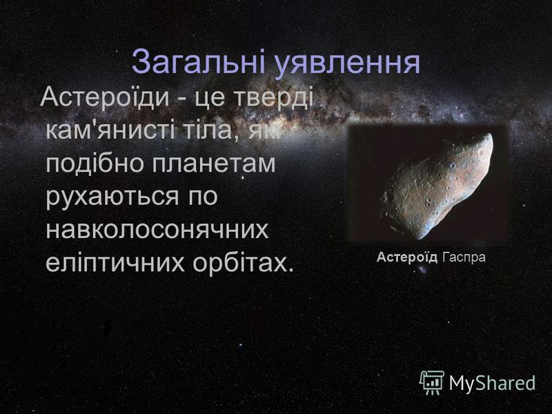 Загальні уявлення Астероїди - це тверді кам'янисті тіла, які подібно планетам рухаються по навколосонячних еліптичних орбітах. Астероїд Гаспра.