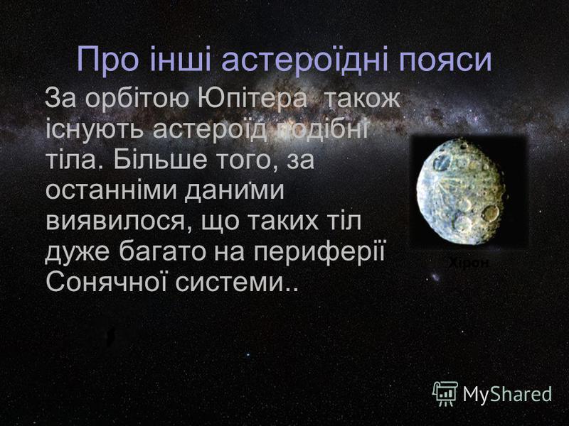 Про інші астероїдні пояси За орбітою Юпітера також існують астероїд подібні тіла. Більше того, за останніми даними виявилося, що таких тіл дуже багато на периферії Сонячної системи.. Хірон