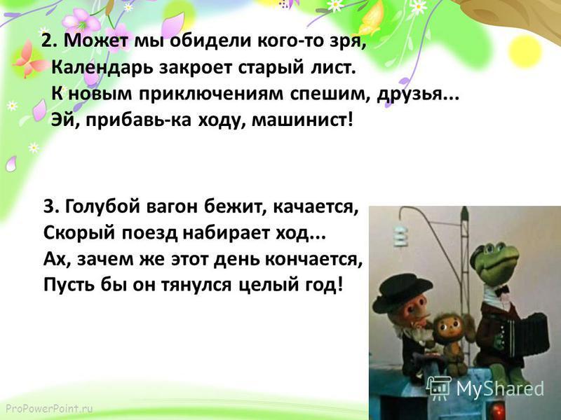 ProPowerPoint.ru 2. Может мы обидели кого-то зря, Календарь закроет старый лист. К новым приключениям спешим, друзья... Эй, прибавь-ка ходу, машинист! 3. Голубой вагон бежит, качается, Скорый поезд набирает ход... Ах, зачем же этот день кончается, Пу