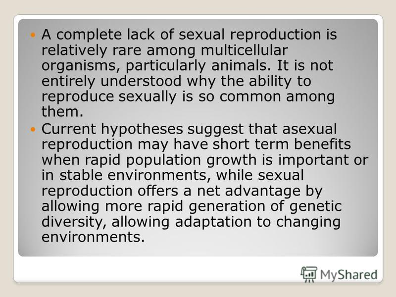 A complete lack of sexual reproduction is relatively rare among multicellular organisms, particularly animals. It is not entirely understood why the ability to reproduce sexually is so common among them. Current hypotheses suggest that asexual reprod