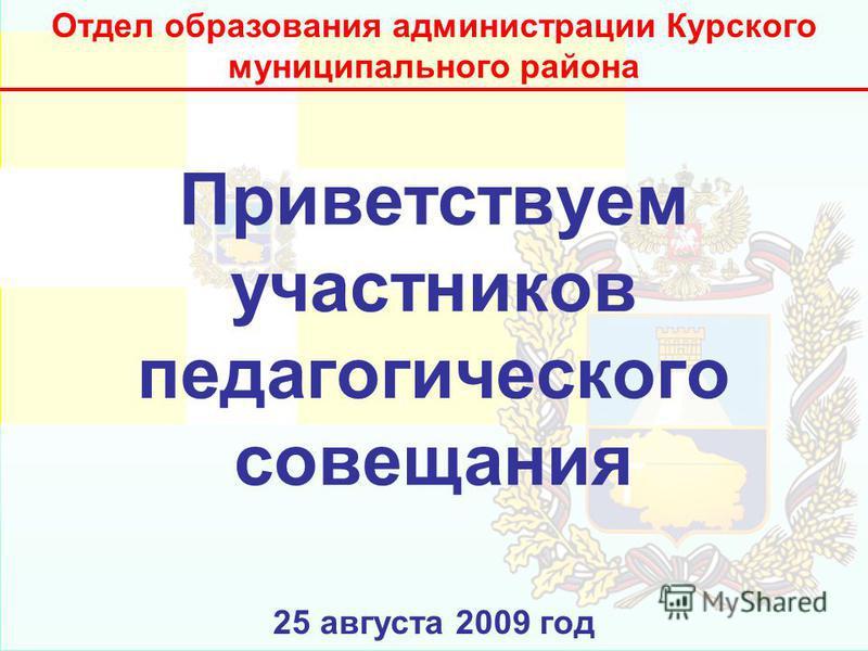 Приветствуем участников педагогического совещания 25 августа 2009 год Отдел образования администрации Курского муниципального района