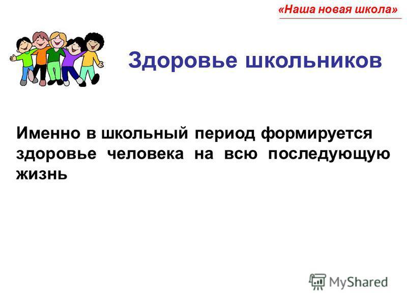 Здоровье школьников Именно в школьный период формируется здоровье человека на всю последующую жизнь «Наша новая школа»