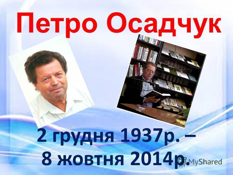 Петро Осадчук 2 грудня 1937р. – 8 жовтня 2014р.