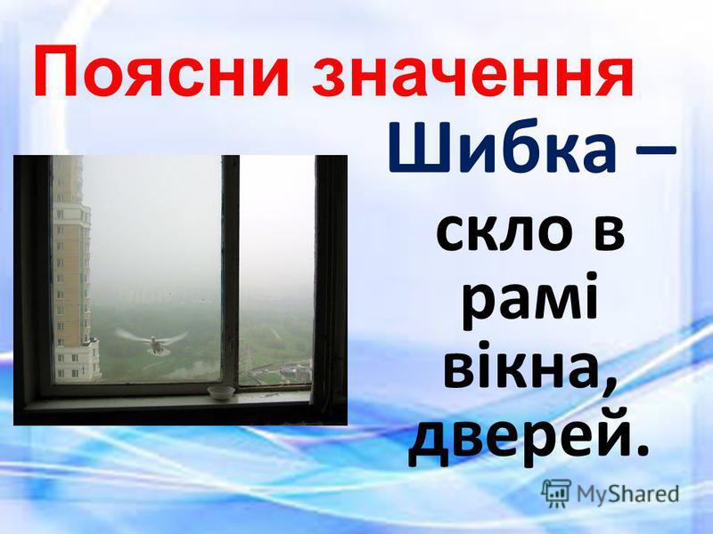 Поясни значення Шибка – скло в рамі вікна, дверей.