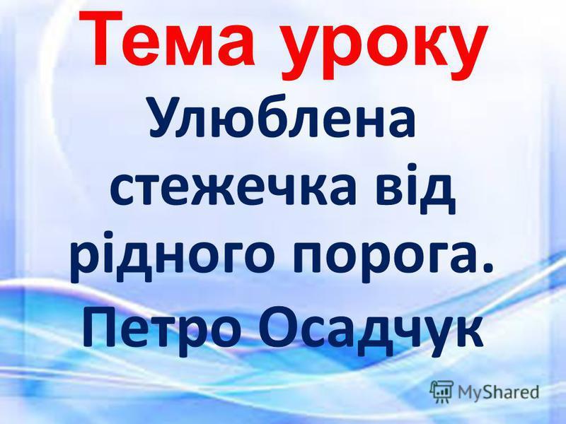 Тема уроку Улюблена стежечка від рідного порога. Петро Осадчук