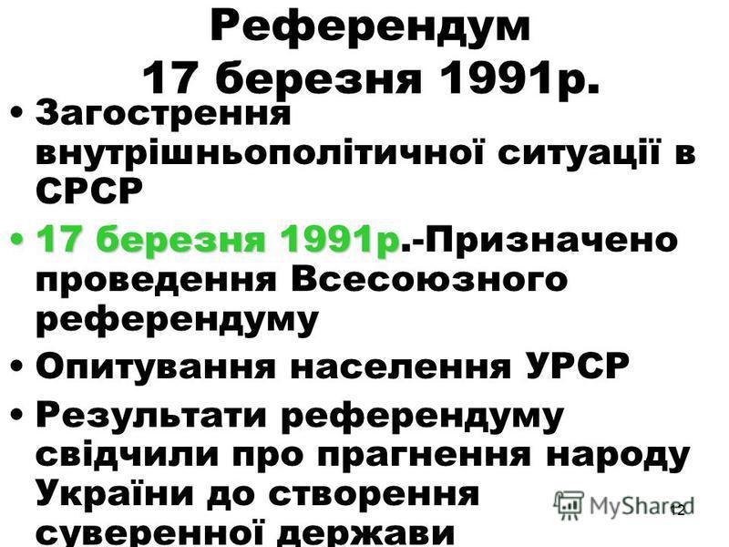 11 Початок державотворчих процесів Наприкінці 1990 – початку 1991 р. внутрішньополітична обстановка СРСР значно загострилася. 17 березня 1991 року було призначено проведення Всесоюзного референдуму. Одне з питань було: Чи вважаєте Ви необхідним збере