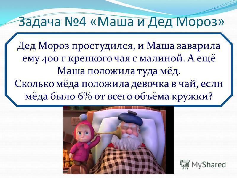 Задача 4 «Маша и Дед Мороз» Дед Мороз простудился, и Маша заварила ему 400 г крепкого чая с малиной. А ещё Маша положила туда мёд. Сколько мёда положила девочка в чай, если мёда было 6% от всего объёма кружки?