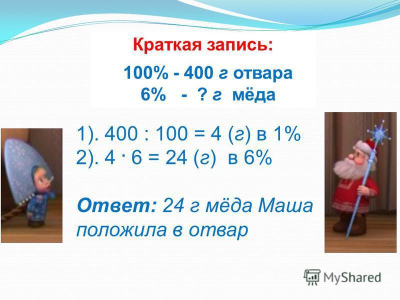 Краткая запись: 100% - 400 г отвара 6% - ? г мёда 1). 400 : 100 = 4 (г) в 1% 2). 4. 6 = 24 (г) в 6% Ответ: 24 г мёда Маша положила в отвар