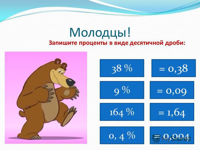 Молодцы! Запишите проценты в виде десятичной дроби: 38 % = 0,38 9 % 164 % 0, 4 % = 0,09 = 1,64 = 0,004