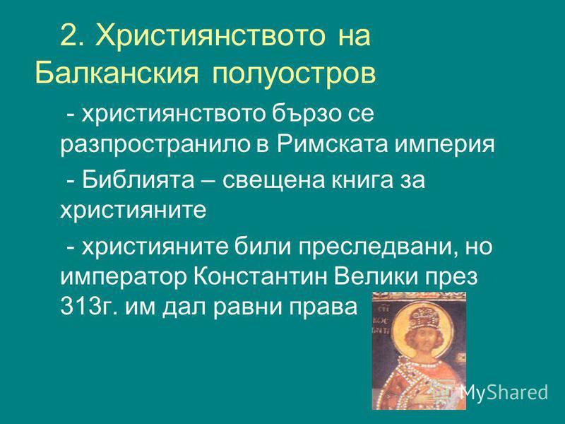 2. Християнството на Балканския полуостров - християнството бързо се разпространило в Римската империя - Библията – свещена книга за християните - християните били преследвани, но император Константин Велики през 313г. им дал равни права