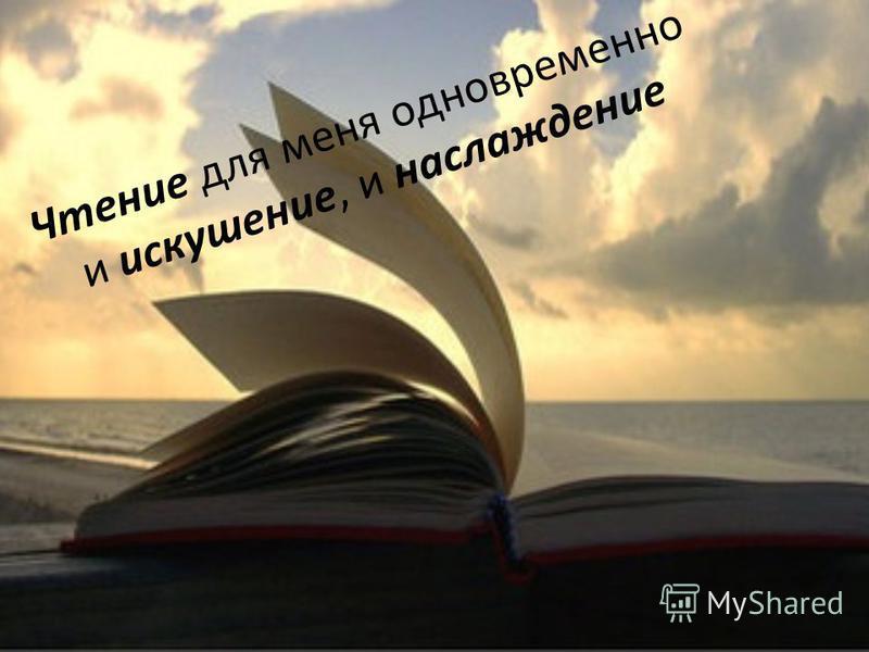 Чтение для меня одновременно и искушение, и наслаждение