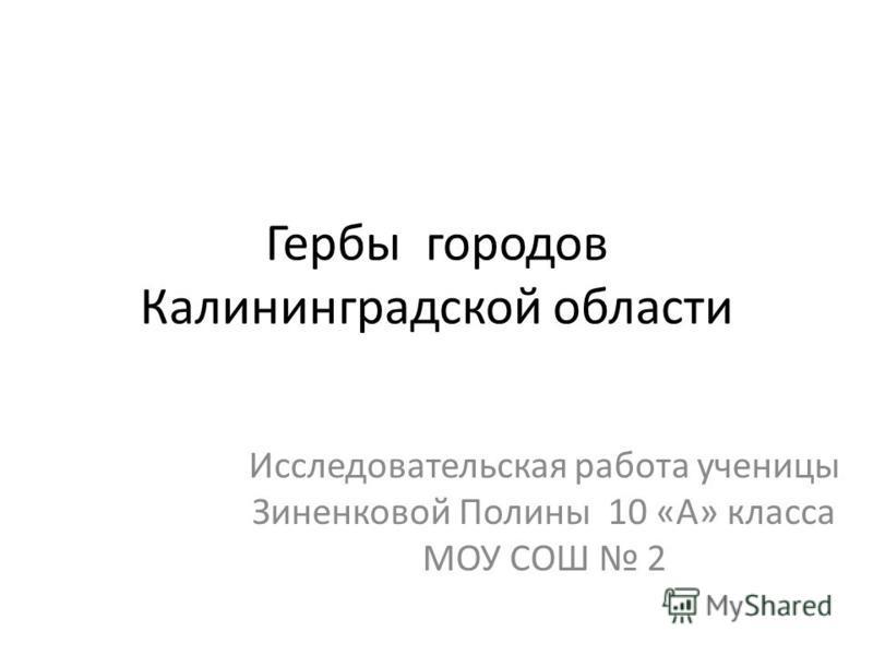 Гербы городов Калининградской области Исследовательская работа ученицы Зиненковой Полины 10 «А» класса МОУ СОШ 2