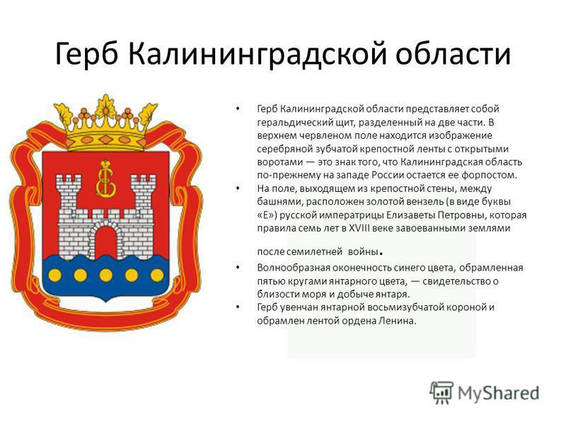 Герб Калининградской области Герб Калининградской области представляет собой геральдический щит, разделенный на две части. В верхнем червленом поле находится изображение серебряной зубчатой крепостной ленты с открытыми воротами это знак того, что Кал