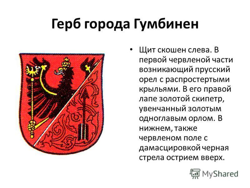 Герб города Гумбинен Щит скошен слева. В первой червленой части возникающий прусский орел с распростертыми крыльями. В его правой лапе золотой скипетр, увенчанный золотым одноглавым орлом. В нижнем, также червленом поле с дамасцировкой черная стрела