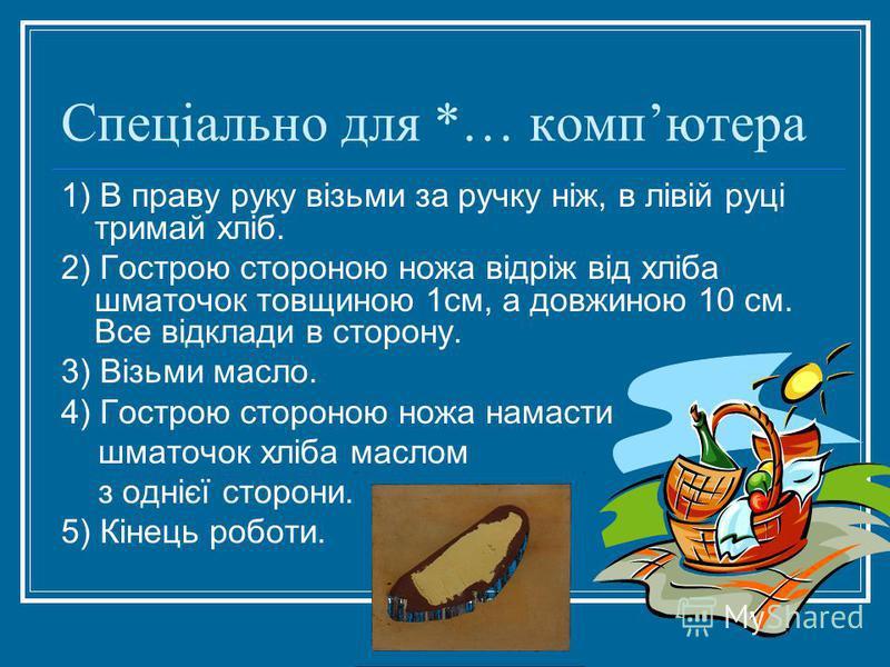 Спеціально для *… компютера 1) В праву руку візьми за ручку ніж, в лівій руці тримай хліб. 2) Гострою стороною ножа відріж від хліба шматочок товщиною 1см, а довжиною 10 см. Все відклади в сторону. 3) Візьми масло. 4) Гострою стороною ножа намасти шм
