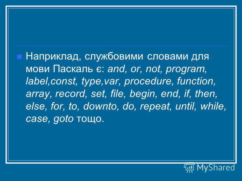 Наприклад, службовими словами для мови Паскаль є: and, or, not, program, label,const, type,var, procedure, function, array, record, set, file, begin, end, if, then, else, for, to, downto, do, repeat, until, while, case, goto тощо.