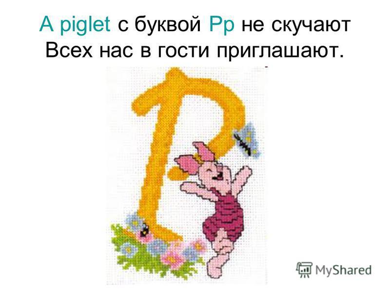 А piglet с буквой Pp не скучают Всех нас в гости приглашают.