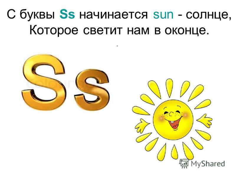 С буквы Ss начинается sun - солнце, Которое светит нам в оконце.