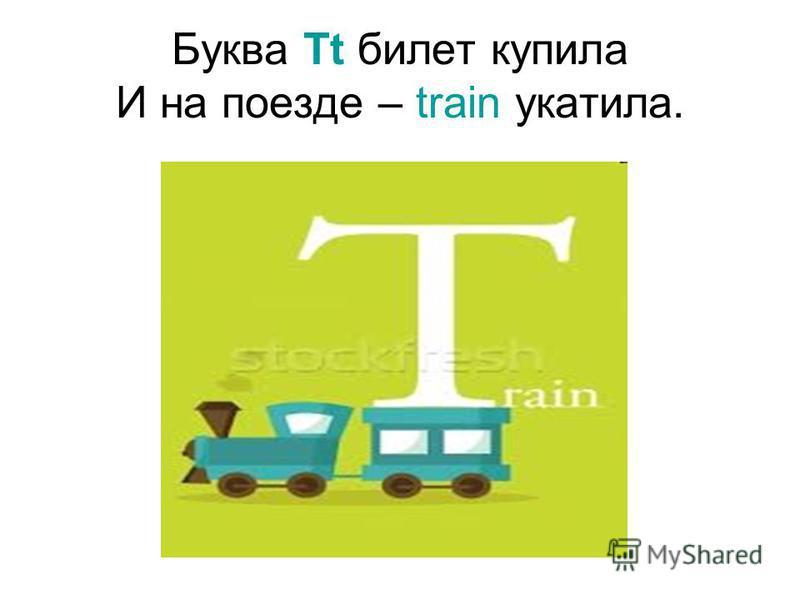 Буква Tt билет купила И на поезде – train укатила.