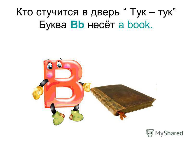 Кто стучится в дверь Тук – тук Буква Bb несёт a book.