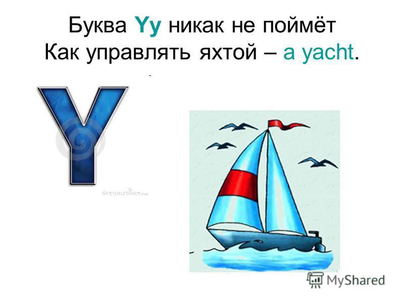 Буква Yy никак не поймёт Как управлять яхтой – a yacht.