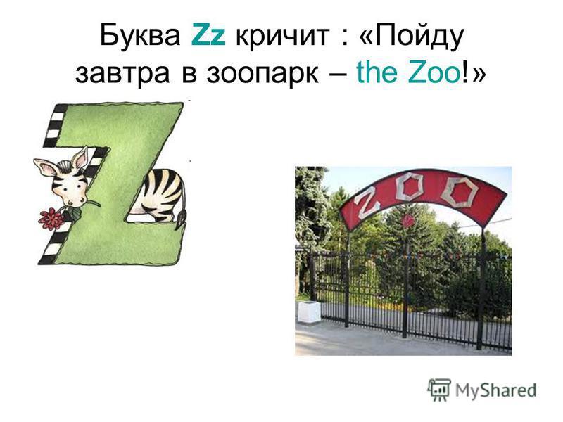 Буква Zz кричит : «Пойду завтра в зоопарк – the Zoo!»