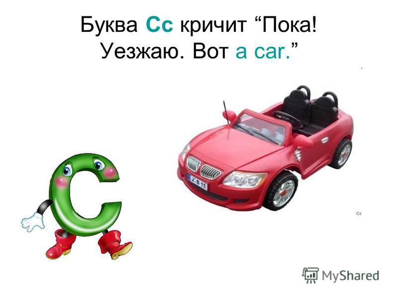 Буква Cc кричит Пока! Уезжаю. Вот a car.