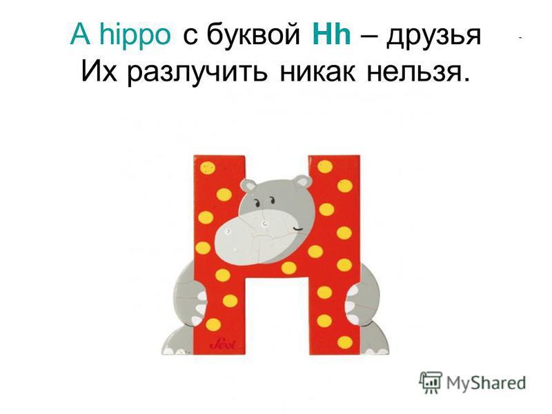 А hippo с буквой Hh – друзья Их разлучить никак нельзя.