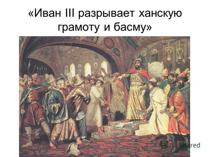 «Иван III разрывает ханскую грамоту и басму»