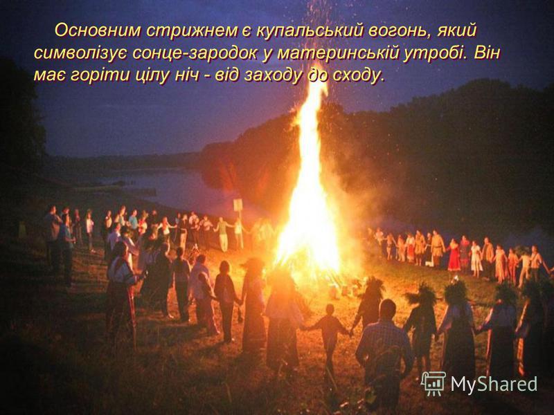 Основним стрижнем є купальський вогонь, який символізує сонце-зародок у материнській утробі. Він має горіти цілу ніч - від заходу до сходу.