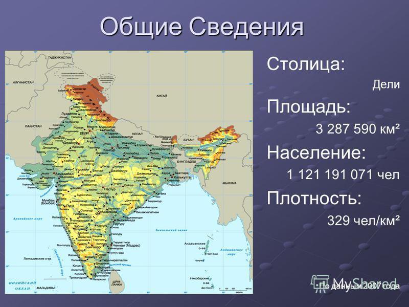Общие Сведения Столица: Дели Площадь: 3 287 590 км² Население: 1 121 191 071 чел Плотность: 329 чел/км² По данным 2007 года