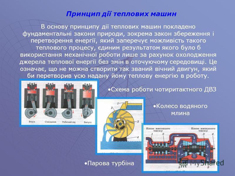 Принцип дії теплових машин В основу принципу дії теплових машин покладено фундаментальні закони природи, зокрема закон збереження і перетворення енергії, який заперечує можливість такого теплового процесу, єдиним результатом якого було б використання