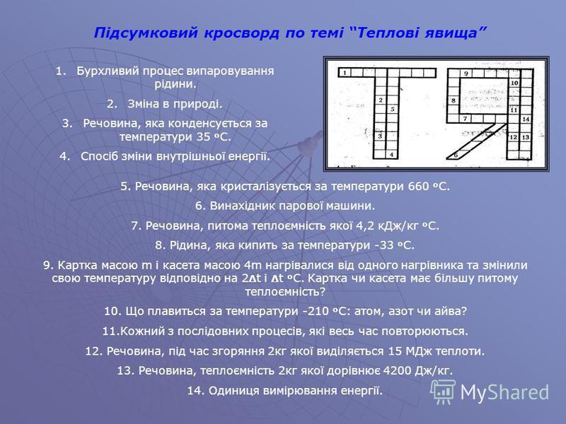 Підсумковий кросворд по темі Теплові явища 1.Бурхливий процес випаровування рідини. 2.Зміна в природі. 3.Речовина, яка конденсується за температури 35 º С. 4.Спосіб зміни внутрішньої енергії. 5. Речовина, яка кристалізується за температури 660 º С. 6