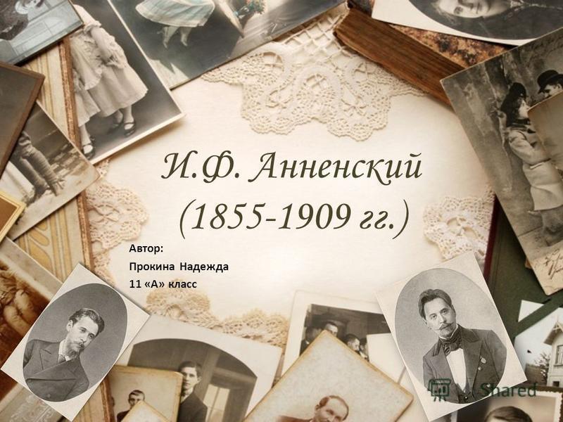 И.Ф. Анненский (1855-1909 гг.) Автор: Прокина Надежда 11 «А» класс