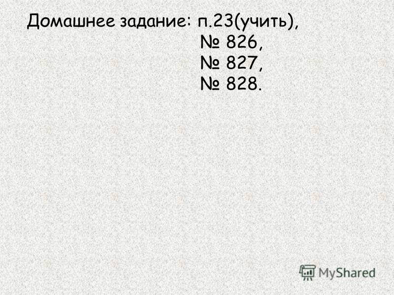 Домашнее задание: п.23(учить), 826, 827, 828.
