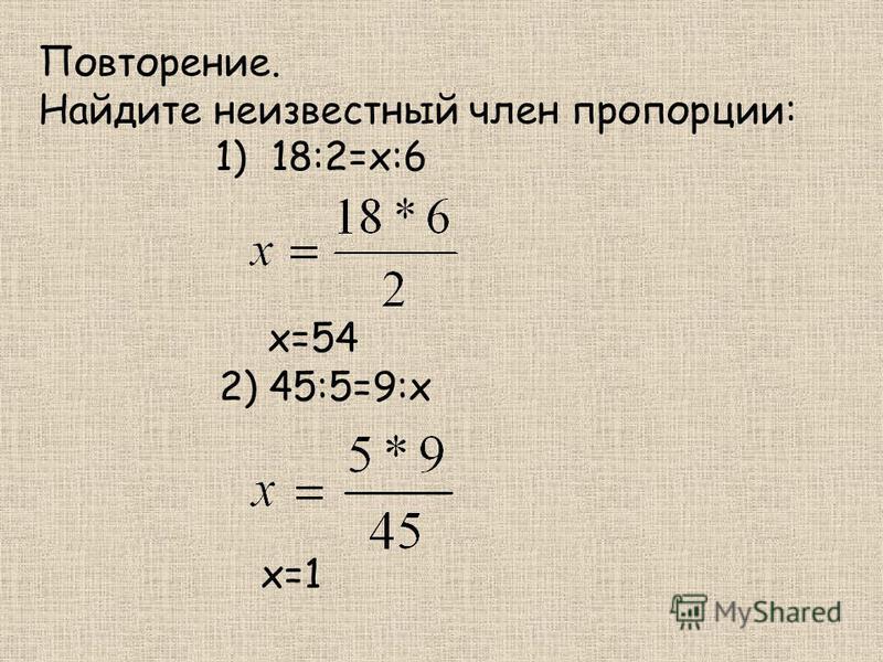Повторение. Найдите неизвестный член пропорции: 1) 18:2=х:6 х=54 2) 45:5=9:х х=1