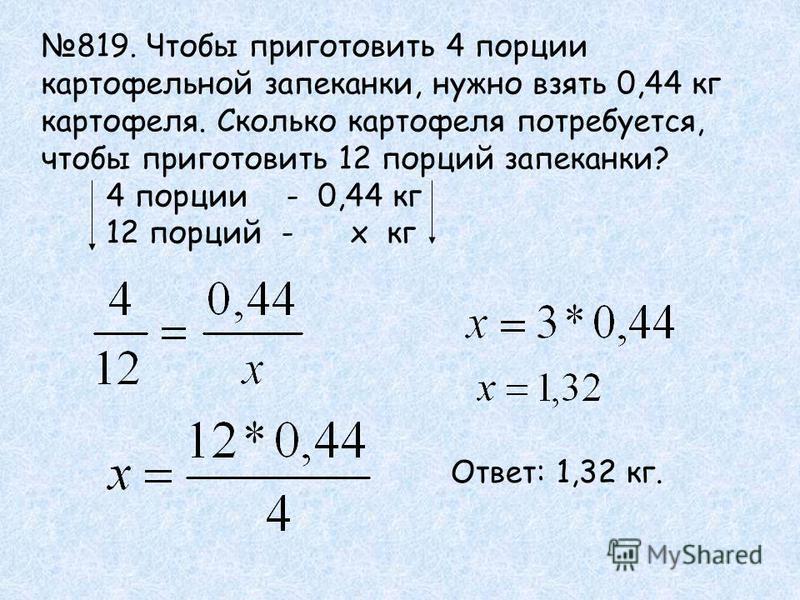 819. Чтобы приготовить 4 порции картофельной запеканки, нужно взять 0,44 кг картофеля. Сколько картофеля потребуется, чтобы приготовить 12 порций запеканки? 4 порции - 0,44 кг 12 порций - х кг Ответ: 1,32 кг.