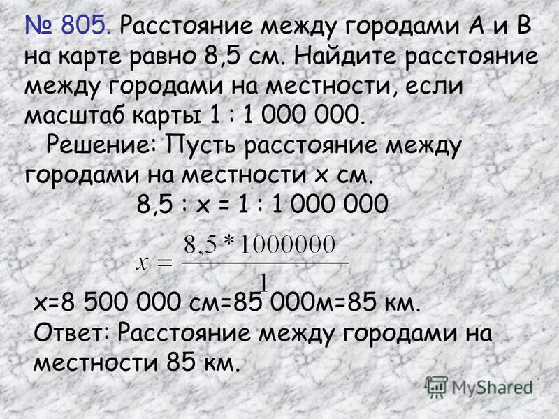 805. Расстояние между городами А и В на карте равно 8,5 см. Найдите расстояние между городами на местности, если масштаб карты 1 : 1 000 000. Решение: Пусть расстояние между городами на местности х см. 8,5 : х = 1 : 1 000 000 х=8 500 000 см=85 000 м=