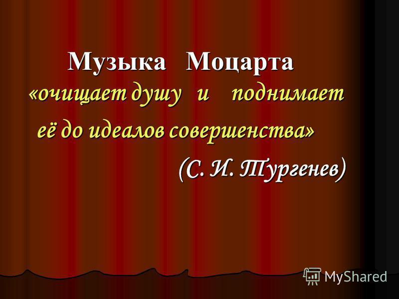 Музыка Моцарта «очищает душу и поднимает Музыка Моцарта «очищает душу и поднимает её до идеалов совершенства» её до идеалов совершенства» (С. И. Тургенев) (С. И. Тургенев)