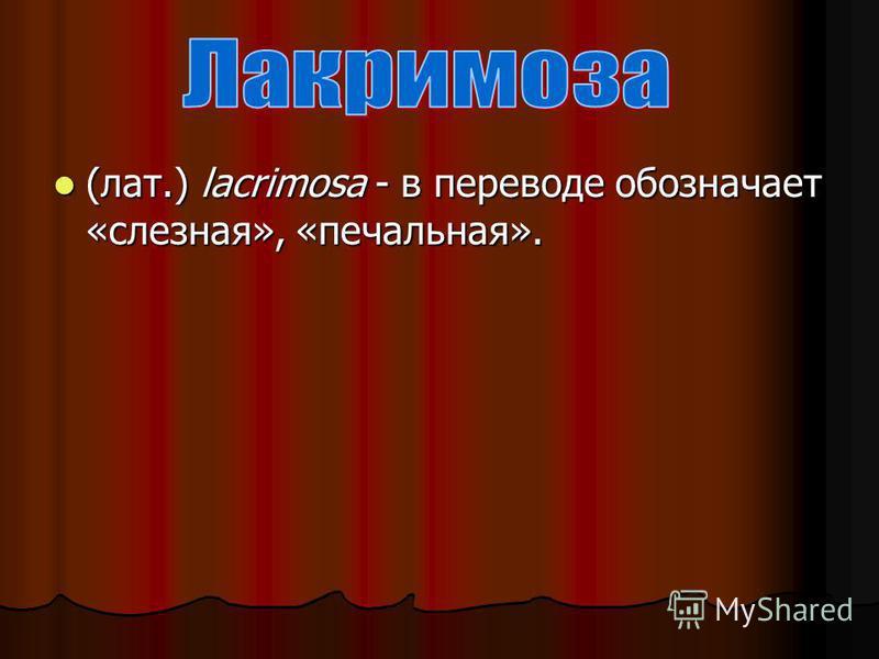(лат.) lacrimosa - в переводе обозначает «слезная», «печальная».