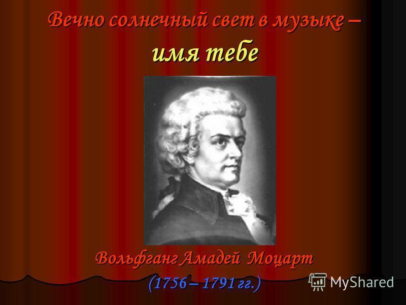 Вечно солнечный свет в музыке – имя тебе Вольфганг Амадей Моцарт (1756 – 1791 гг.)