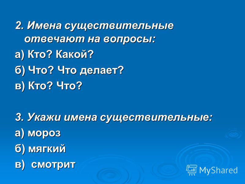 2. Имена существительные отвечают на вопросы: а) Кто? Какой? б) Что? Что делает? в) Кто? Что? 3. Укажи имена существительные: а) мороз б) мягкий в) смотрит