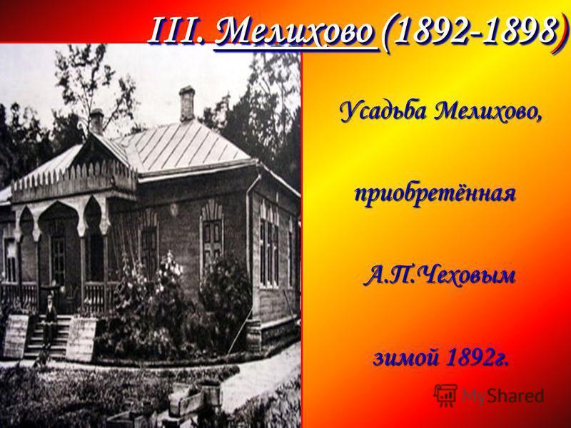 Усадьба Мелихово, Усадьба Мелихово, приобретённая приобретённая А.П.Чеховым А.П.Чеховым зимой 1892 г. зимой 1892 г. III. Мелихово (1892-1898)