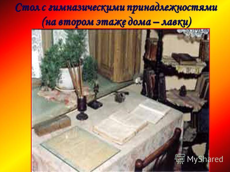 Стол с гимназическими принадлежностями (на втором этаже дома – лавки)