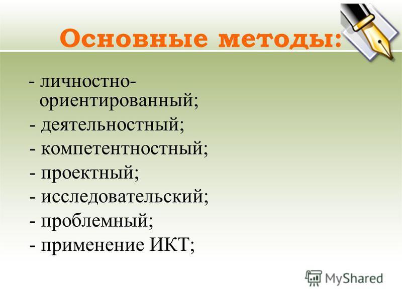 Основные методы: - личностно- ориентированный; - деятельностный; - компетентностный; - проектный; - исследовательский; - проблемный; - применение ИКТ;
