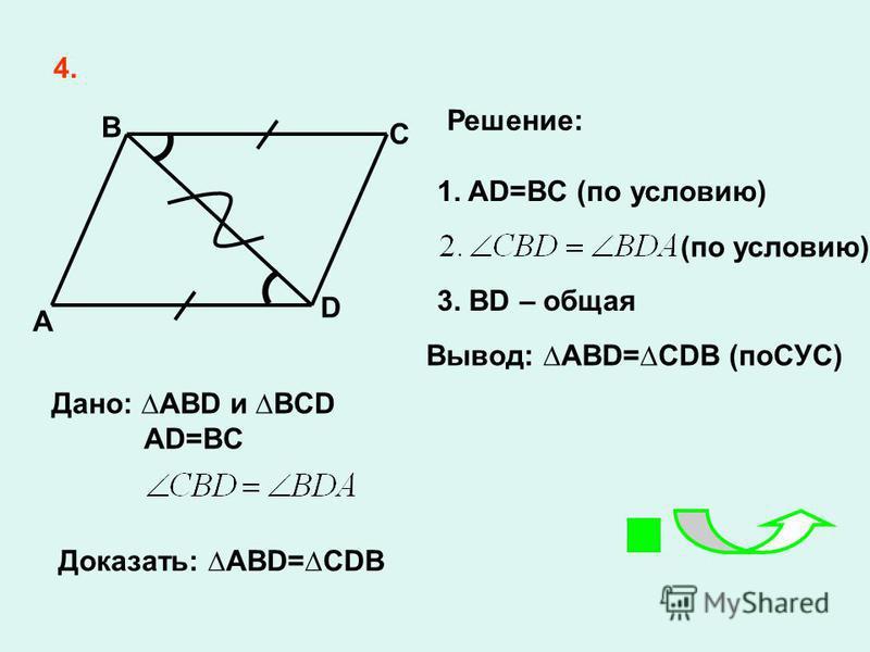 4. A D C B 1. AD=BC (по условию) 3. BD – общая Вывод: ABD=CDB (поСУС) Решение: Дано: ABD и BCD AD=BC Доказать: ABD=CDB (по условию)