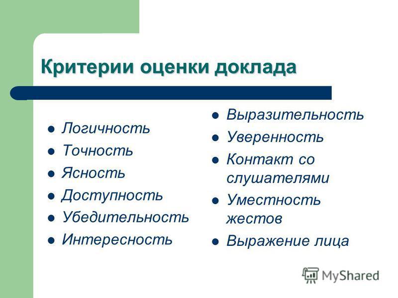 Критерии оценки доклада Логичность Точность Ясность Доступность Убедительность Интересность Выразительность Уверенность Контакт со слушателями Уместность жестов Выражение лица