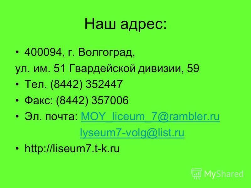 Наш адрес: 400094, г. Волгоград, ул. им. 51 Гвардейской дивизии, 59 Тел. (8442) 352447 Факс: (8442) 357006 Эл. почта: МОY_liceum_7@rambler.ru lyseum7-volg@list.ru http://liseum7.t-k.ru