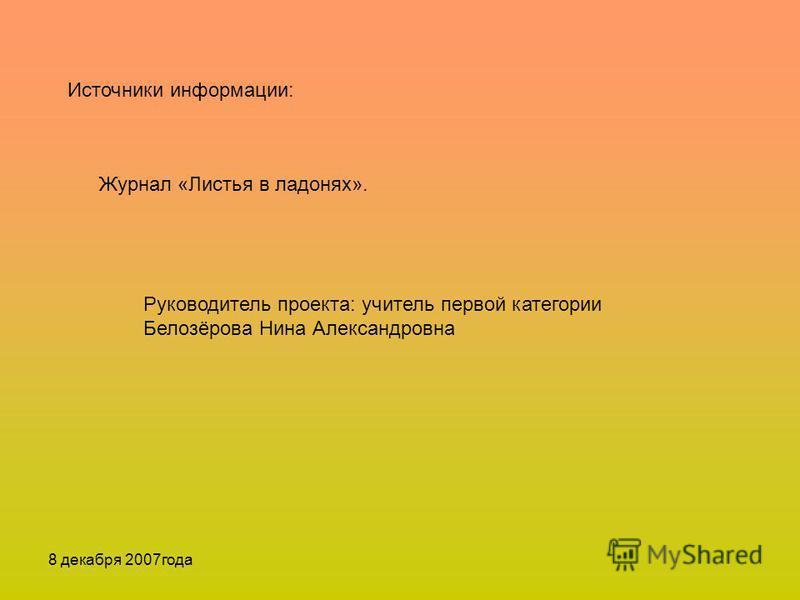 8 декабря 2007 года Источники информации: Журнал «Листья в ладонях». Руководитель проекта: учитель первой категории Белозёрова Нина Александровна
